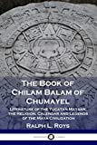 The Book of Chilam Balam of Chumayel: Literature of the Yucatan Mayans; the Religion, Calendar and Legends of the Maya Civilization
