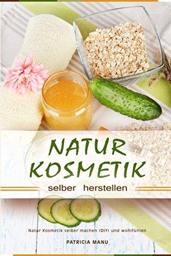 Naturkosmetik selber herstellen Natur Kosmetik selber machen (DIY) und wohlfühlen