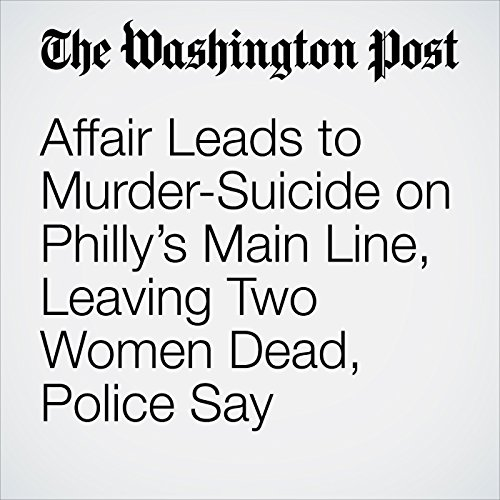 Affair Leads to Murder-Suicide on Philly's Main Line, Leaving Two Women Dead, Police Say copertina