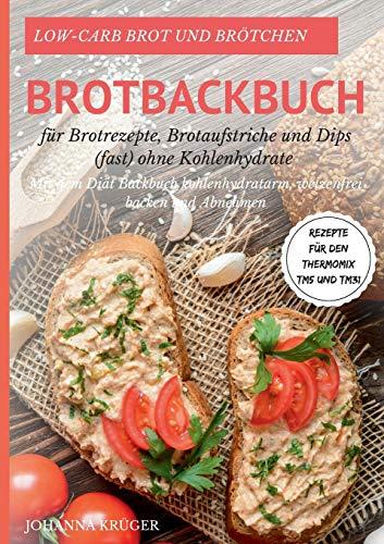 Low-Carb Brot und Brötchen Rezepte für den Thermomix TM5 und TM31 Brotbackbuch für Brotrezepte, Brotaufstriche und Dips (fast) ohne Kohlenhydrate: Mit ... weizenfrei backen und abnehmen