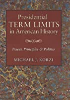 Presidential Term Limits in American History: Power, Principles, and Politics (Joseph V. Hughes Jr. and Holly O. Hughes Series on the Presidency and Leadership)