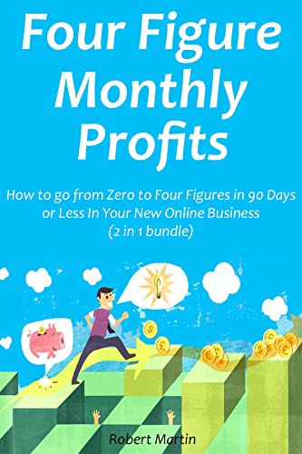 Four Figure Monthly Profits: How to go from Zero to Four Figures in 90 Days or Less In Your New Online Business (2 in 1 bundle)