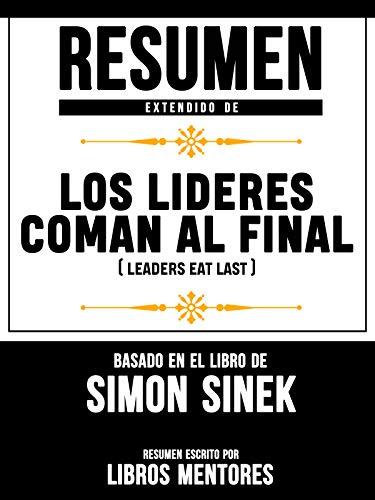 Resumen Extendido De Los Lideres Comen Al Final (Leaders Eat Last) - Basado En El Libro De Simon Sinek eBook: Mentores, Libros: Amazon.es: Tienda Kindle