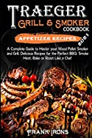 Traeger Grill and Smoker Cookbook 2021. Appetizer Recipes: A Complete Guide to Master your Wood Pellet Smoker and Grill. Smoke, Meat, Bake or Roast Like a Chef