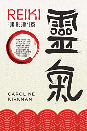 Reiki for Beginners: Unlocking the Secrets of Reiki: A Step-by-Step Guide to Reiki Healing for Beginners to Achieve Physical and Spiritual Wellness
