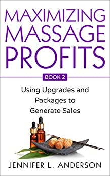 Maximizing Massage Profits: Using Upgrades and Packages to Generate Sales by [Jennifer L Anderson]