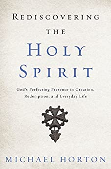 Rediscovering the Holy Spirit: God's Perfecting Presence in Creation, Redemption, and Everyday Life by [Michael Horton]