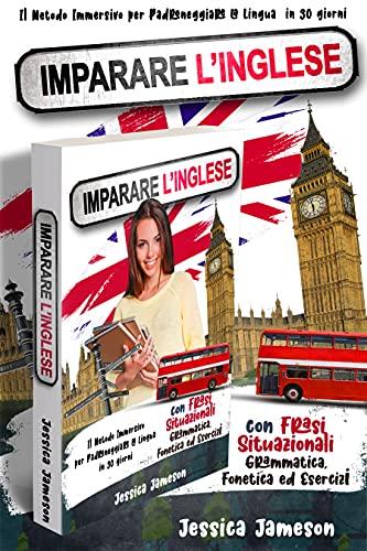 Imparare l'Inglese: Il Metodo Immersivo per Padroneggiare la Lingua in 30 giorni con Frasi Situazionali, Grammatica, Fonetica ed Esercizi