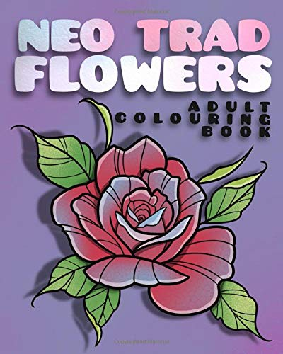 Neo Trad Flowers. Adult Colouring Book: featuring over 50 unique floral designs. Neo Traditional New School Tattoo Art