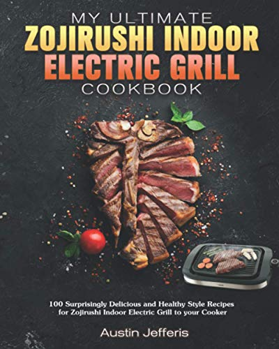 My Ultimate Zojirushi Indoor Electric Grill Cookbook: 100 Surprisingly Delicious and Healthy Style Recipes for Zojirushi Indoor Electric Grill to your Cooker