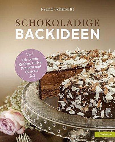 Schokoladige Backideen. Die besten Kuchen, Torten, Pralinen und Desserts