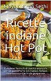 Ricette indiane Hot Pot: Deliziose formule di cucina orientale per un pasto sano ed esotico. Veloce, economico e facile da preparare (Italian Edition)