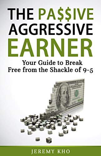 THE PASSIVE AGGRESSIVE EARNER: YOUR GUIDE TO BREAK FREE FROM THE SHACKLE OF 9-5