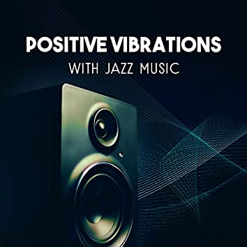 Positive Vibrations with Jazz Music – Easy Listening Instrumental Piano, Relaxing Sounds of Guitar, Total Mood Improvement, Smooth Jazz Atmosphere