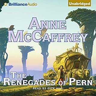 The Renegades of Pern     Dragonriders of Pern              By:                                                                                                                                 Anne McCaffrey                               Narrated by:                                                                                                                                 Dick Hill                      Length: 13 hrs and 27 mins     674 ratings     Overall 4.6