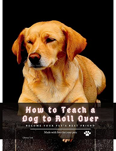 How tо Teach а Dog tо Roll Over: become your pet's best friend (English Edition)
