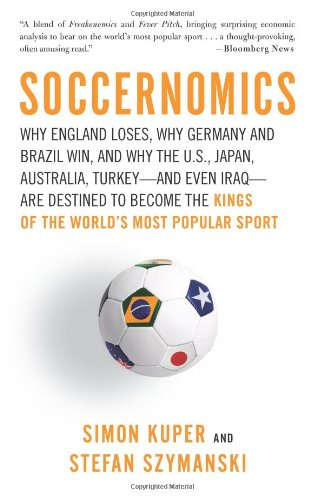 Soccernomics: Why England Loses, Why Germany and Brazil Win, and Why the U.S., Japan, Australia, Turkey--and Even Iraq--are Destined to Become the Kings of the Worl