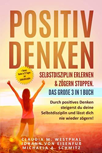 Positiv denken- Selbstdisziplin erlernen & zögern stoppen. Das große 3 in 1 Buch: Durch positives Denken steigerst du deine Selbstdisziplin und lässt dich nie wieder zögern!