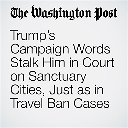 Trump's Campaign Words Stalk Him in Court on Sanctuary Cities, Just as in Travel Ban Cases copertina