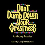 Don't Dumb Down Your Greatness: A Young Entrepreneur's Guide to Thinking and Being Great