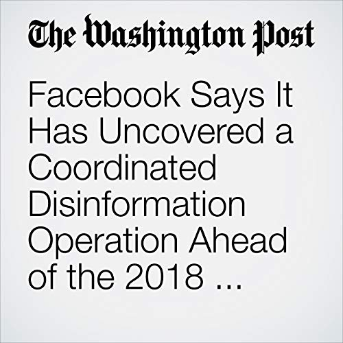 Facebook Says It Has Uncovered a Coordinated Disinformation Operation Ahead of the 2018 Midterm Elections copertina