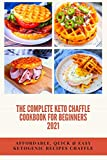 THE COMPLETE KETO CHAFFLE COOKBOOK FOR BEGINNERS 2021 AFFORDABLE, QUICK & EASY KETOGENIC RECIPES CHAFFLE: Guide to Making Delicious Low-Carb Waffles for Weight Loss and Healthy Living