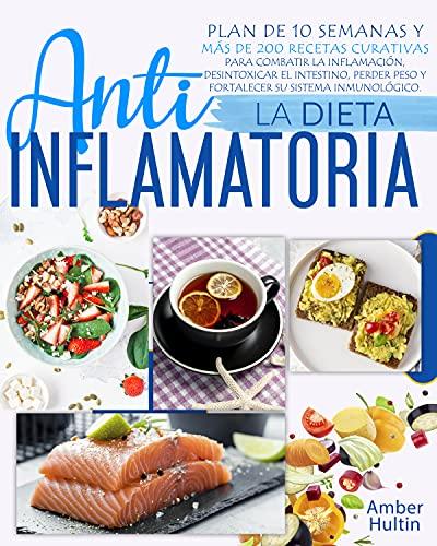 LA DIETA ANTIINFLAMATORIA: Plan de 10 semanas y más de 200 recetas curativas para combatir la inflamación, desintoxicar el intestino, perder peso y fortalecer su sistema inmunológico