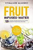 Fruit Infused Water: 120 leckere gesunde Rezepte für Vitamin Wasser mit Früchten & Kräutern....