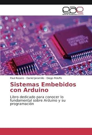 Sistemas Embebidos con Arduino: Libro dedicado para conocer lo fundamental sobre Arduino y su programación
