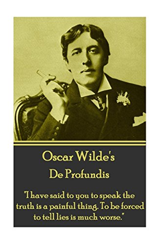 "Oscar Wilde - De Profundis: ""I have said to you to speak the truth is a painful thing. To be forced to tell lies is much worse."""
