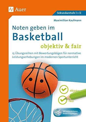 Noten geben im Basketball - objektiv & fair: 15 Übungsreihen mit Bewertungsbögen für normative Leistungserhebungen im modernen Sportunterricht (5. bis 13. Klasse)