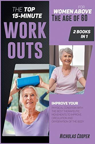 The Top 15-Minute Workouts for Women Above the Age of 60 [2 Books 1]: Improve Your Physical Condition with the Best Therapeutic Movements to Improve ... Oxygenation of the Body (5) (Healthy Living)