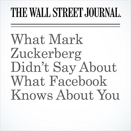 What Mark Zuckerberg Didn't Say About What Facebook Knows About You copertina