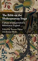 The Bible on the Shakespearean Stage: Cultures of Interpretation in Reformation England