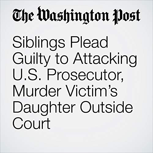 Siblings Plead Guilty to Attacking U.S. Prosecutor, Murder Victim's Daughter Outside Court copertina