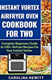 Instant Vortex Airfryer Oven Cookbook For Two: Complete Beginners Guide To 100+ Airfryer Recipes For Your Instant Vortex