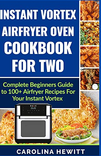 Instant Vortex Airfryer Oven Cookbook For Two: Complete Beginners Guide To 100] Airfryer Recipes For Your Instant Vortex
