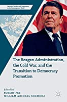 The Reagan Administration, the Cold War, and the Transition to Democracy Promotion (Security, Conflict and Cooperation in the Contemporary World)