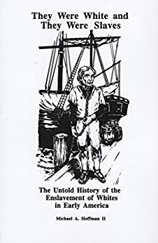 They Were White and They Were Slaves: The Untold History of the Enslavement of Whites in Early America by [Michael A. Hoffman II]