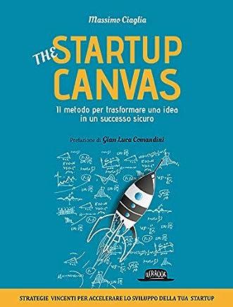 THE STARTUP CANVAS: Il metodo per trasformare una idea in un successo sicuro