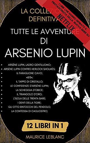 Tutte Le Avventure Di Arsenio Lupin - La Collezione Definitiva: 12 Libri in 1: Arsène Lupin Ladro gentiluomo, Arsène Lupin contro Herlock Sholmès, Il Faraglione Cavo, «813» e molto altro ancora.