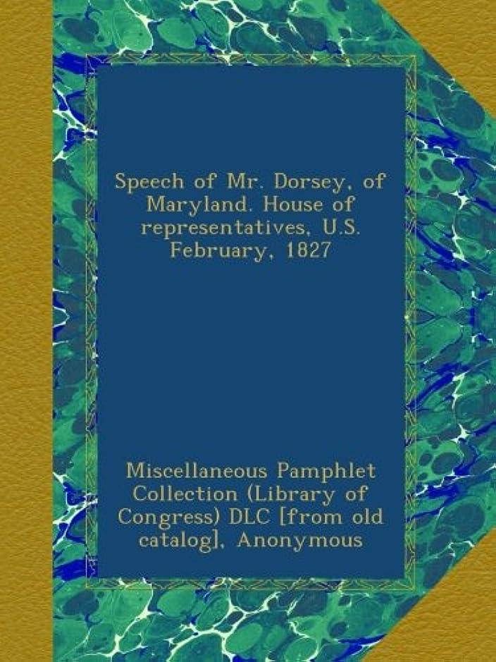 サンダースレタスピークSpeech of Mr. Dorsey, of Maryland. House of representatives, U.S. February, 1827