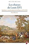 Les chasses de Louis XVI - Splendeur et ruine des plaisirs de Sa Majesté (1774-1799)