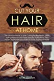 Cut your Hair at Home: The Ultimate Guide to Haircutting for Beginners, Learn Styling Methods and Tools Used by Professional, Plus Proven Tips to Get your Haircut Done Staying at Home