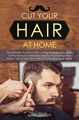 Cut your Hair at Home: The Ultimate Guide to Haircutting for Beginners, Learn Styling Methods and Tools Used by Professional, Plus Proven Tips to Get your ... Done Staying at Home (English Edition)