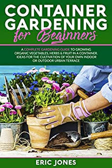 Container Gardening for Beginners: A Complete Gardening Guide to Growing Organic Vegetables, Herbs & Fruit in a Container. Ideas for the Cultivation of Your Own Indoor or Outdoor Urban Terrace by [Eric Jones]