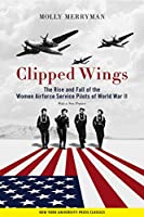 Clipped Wings: The Rise and Fall of the Women Airforce Service Pilots Wasps of World War II
