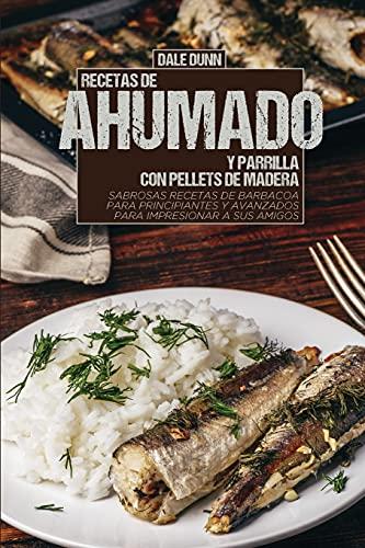RECETAS DE AHUMADO Y PARRILLA CON PELLETS DE MADERA: Sabrosas recetas de barbacoa para principiantes y avanzados para impresionar a sus amigos