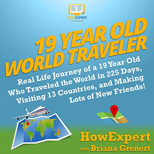 19 Year Old World Traveler: Real Life Journey of a 19 Year Old Who Traveled the World in 225 Days, Visiting 13 Countries, and Making Lots of New Friends! audiobook cover art