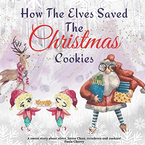 How The Elves Saved the Christmas Cookies - A sweet Story About Elves Santa Claus Reindeers and Cookies: Christmas Story For Toddlers